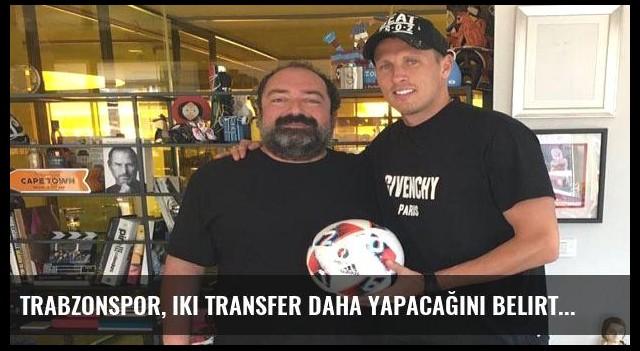 Trabzonspor, iki transfer daha yapacağını belirtti