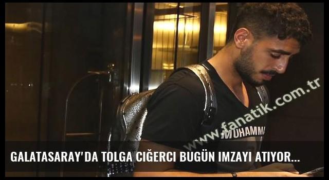 Galatasaray'da Tolga Ciğerci bugün imzayı atıyor