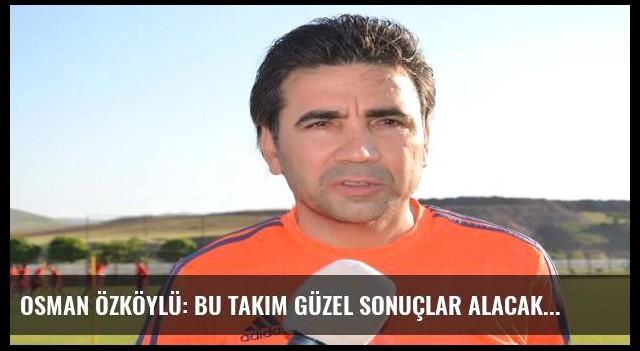 Osman Özköylü: Bu takım güzel sonuçlar alacak