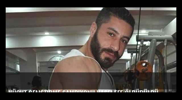 Vücut Geliştirme Şampiyonu Vasfi Efe öldürüldü