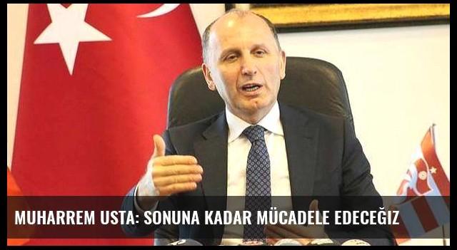 Muharrem Usta: Sonuna kadar mücadele edeceğiz