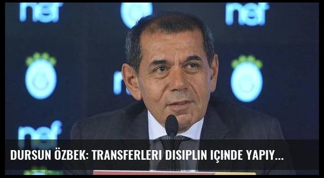 Dursun Özbek: Transferleri disiplin içinde yapıyoruz
