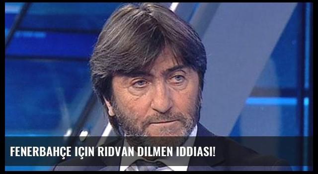 Fenerbahçe için Rıdvan Dilmen iddiası!