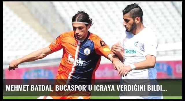 Mehmet Batdal, Bucaspor'u icraya verdiğini bildirdi