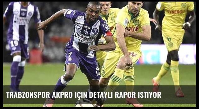 Trabzonspor Akpro için detaylı rapor istiyor