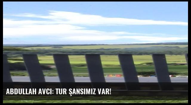 Abdullah Avcı: Tur şansımız var!