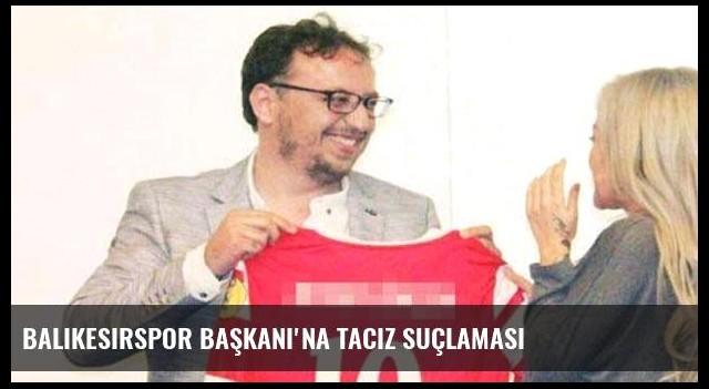 Balıkesirspor Başkanı'na taciz suçlaması