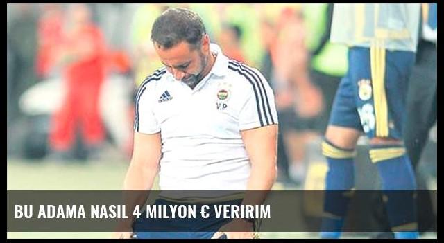 Bu adama nasıl 4 milyon € veririm