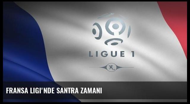 Fransa Ligi'nde santra zamanı