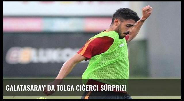 Galatasaray'da Tolga Ciğerci sürprizi