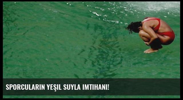 Sporcuların yeşil suyla imtihanı!