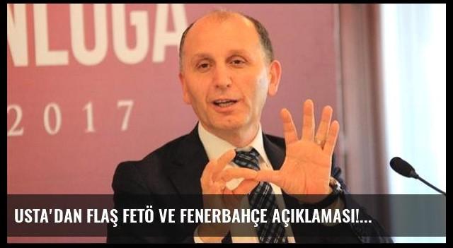 Usta'dan flaş FETÖ ve Fenerbahçe açıklaması!