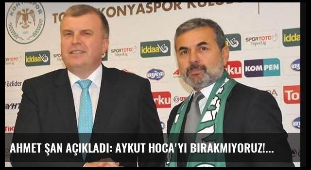 Ahmet Şan açıkladı: Aykut Hoca'yı bırakmıyoruz!