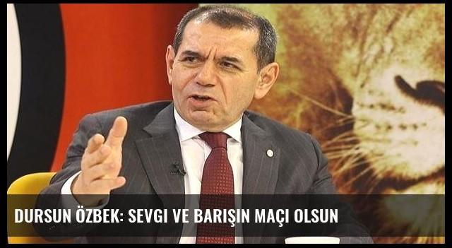 Dursun Özbek: Sevgi ve barışın maçı olsun