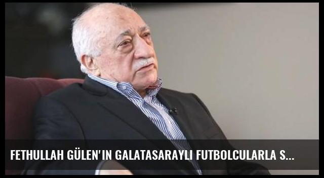 Fethullah Gülen'in Galatasaraylı futbolcularla sohbeti ortaya çıktı