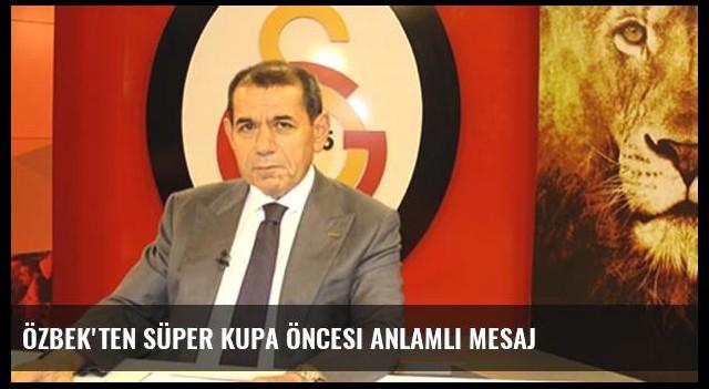 Özbek'ten Süper Kupa öncesi anlamlı mesaj