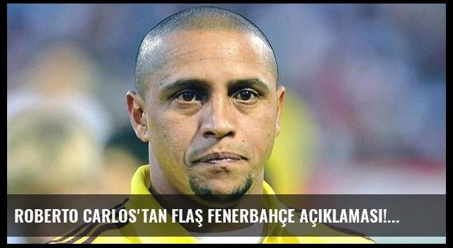 Roberto Carlos'tan flaş Fenerbahçe açıklaması!