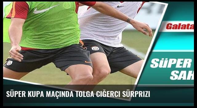 Süper Kupa maçında Tolga Ciğerci sürprizi