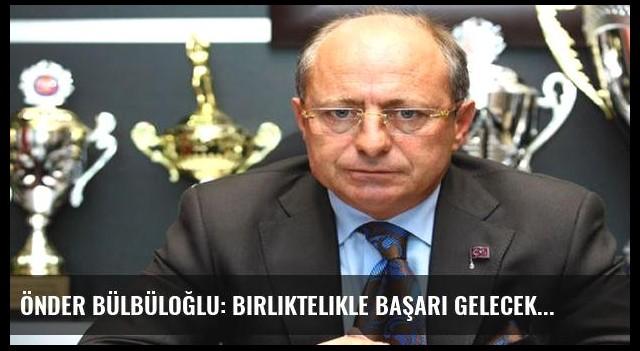 Önder Bülbüloğlu: Birliktelikle başarı gelecek