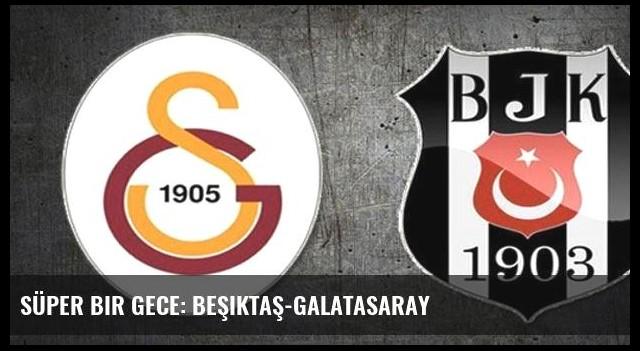 Süper bir gece: Beşiktaş-Galatasaray