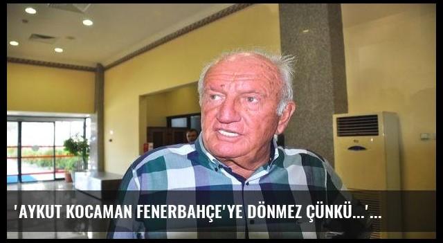 'Aykut Kocaman Fenerbahçe'ye dönmez çünkü...'