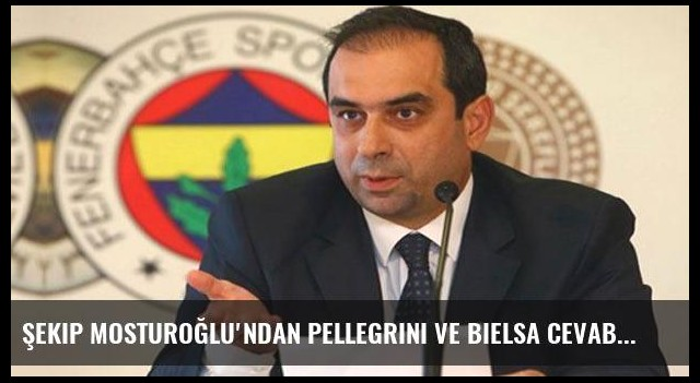 Şekip Mosturoğlu'ndan Pellegrini ve Bielsa cevabı