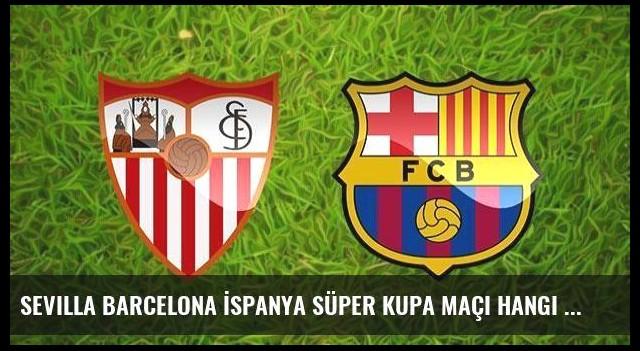 Sevilla Barcelona İspanya Süper Kupa maçı hangi kanalda saat kaçta?