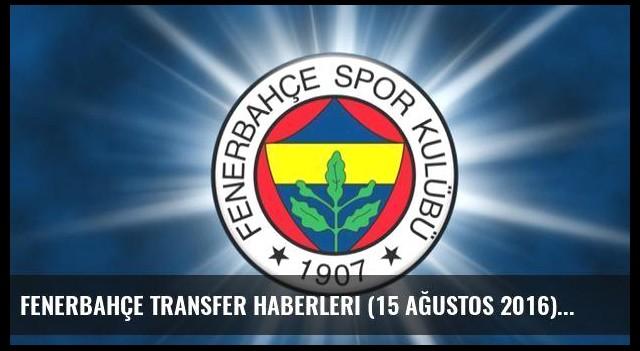 Fenerbahçe transfer haberleri (15 Ağustos 2016)