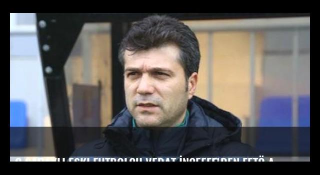 G.Saraylı eski futbolcu Vedat İnceefe'den FETÖ açıklamaları