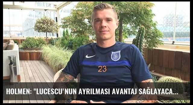 Holmen: 'Lucescu'nun ayrılması avantaj sağlayacak'
