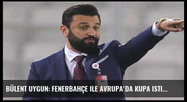 Bülent Uygun: Fenerbahçe ile Avrupa'da Kupa istiyorum