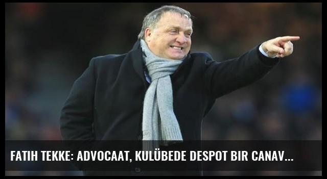 Fatih Tekke: Advocaat, kulübede despot bir canavara dönüşür!