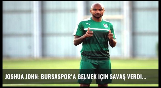 Joshua John: Bursaspor'a gelmek için savaş verdim