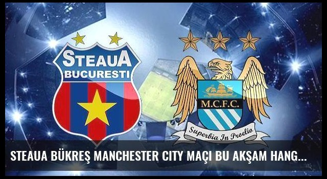 Steaua Bükreş Manchester City maçı bu akşam hangi kanalda saat kaçta?