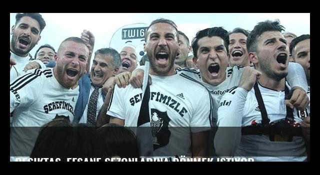 Beşiktaş, efsane sezonlarına dönmek istiyor