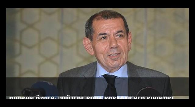 Dursun Özbek: 'Müzede kupa koyacak yer sıkıntısı yaşıyoruz'