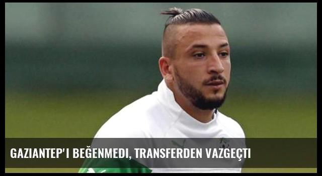 Gaziantep'i beğenmedi, transferden vazgeçti