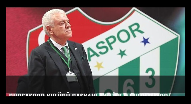 Bursaspor Kulübü Başkanı Ay: 'İlk 5'i hedefliyoruz'