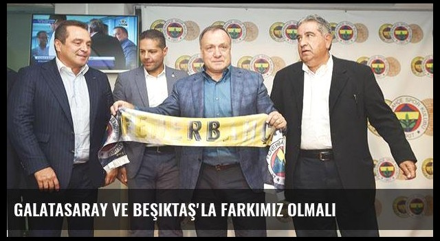 Galatasaray ve Beşiktaş'la farkımız olmalı