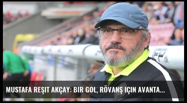 Mustafa Reşit Akçay: Bir gol, rövanş için avantaj ama...