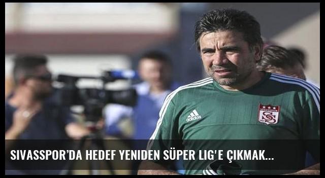 Sivasspor'da hedef yeniden Süper Lig'e çıkmak