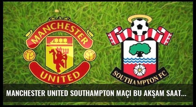 Manchester United Southampton maçı bu akşam saat kaçta hangi kanalda?