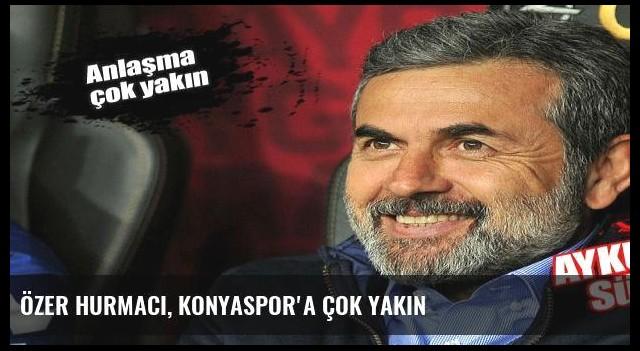 Özer Hurmacı, Konyaspor'a çok yakın