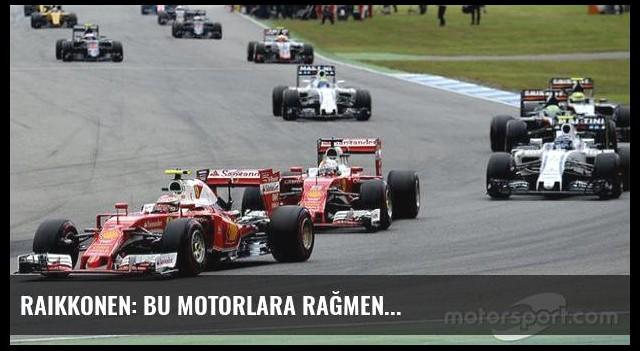 Raikkonen: Bu motorlara rağmen...