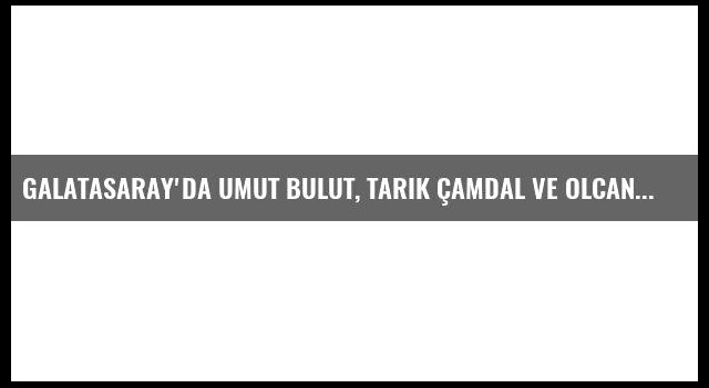 Galatasaray'da Umut Bulut, Tarık Çamdal ve Olcan Adın kadro dışı!