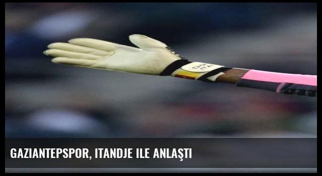 Gaziantepspor, Itandje ile anlaştı