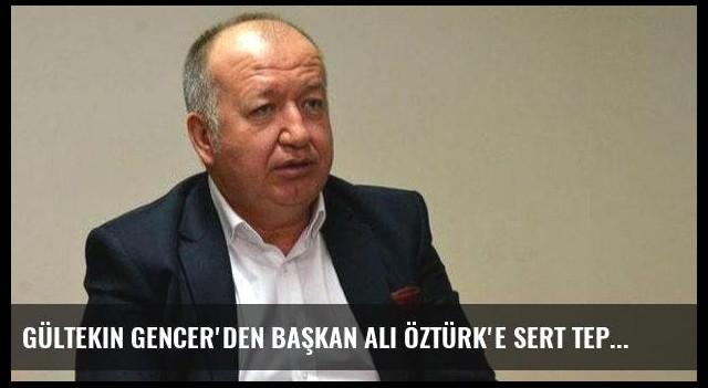 Gültekin Gencer'den Başkan Ali Öztürk'e sert tepki!