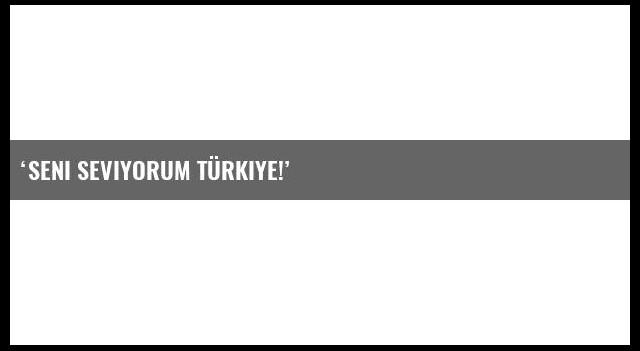 'Seni seviyorum Türkiye!'