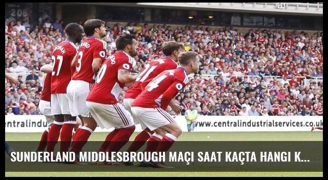 Sunderland Middlesbrough maçı saat kaçta hangi kanalda?