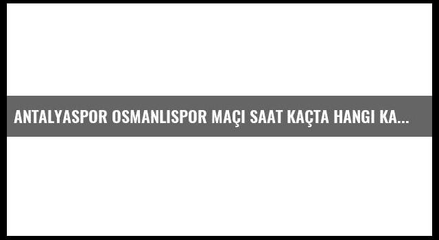 Antalyaspor Osmanlıspor maçı saat kaçta hangi kanalda?